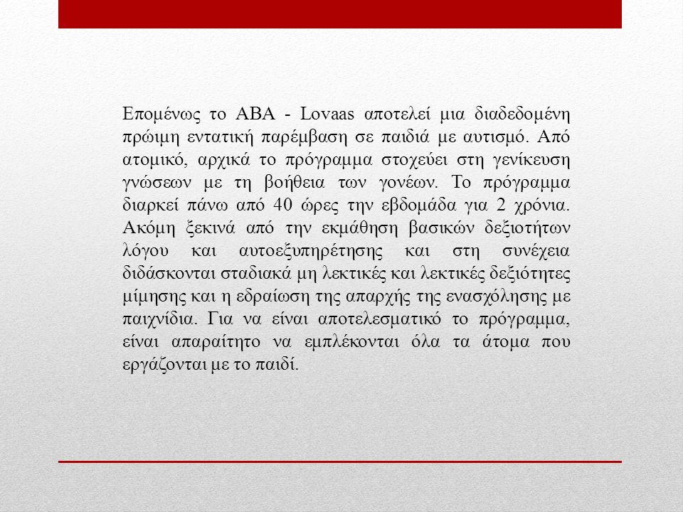 Επομένως το ABA - Lovaas αποτελεί μια διαδεδομένη πρώιμη εντατική παρέμβαση σε παιδιά με αυτισμό.