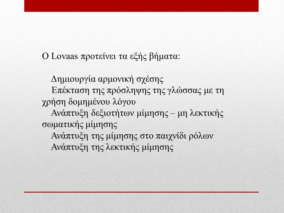 Ο Lovaas προτείνει τα εξής βήματα: Δημιουργία αρμονική σχέσης Επέκταση της πρόσληψης της γλώσσας με τη χρήση δομημένου λόγου Ανάπτυξη δεξιοτήτων μίμησης – μη λεκτικής σωματικής μίμησης Ανάπτυξη της μίμησης στο παιχνίδι ρόλων Ανάπτυξη της λεκτικής μίμησης