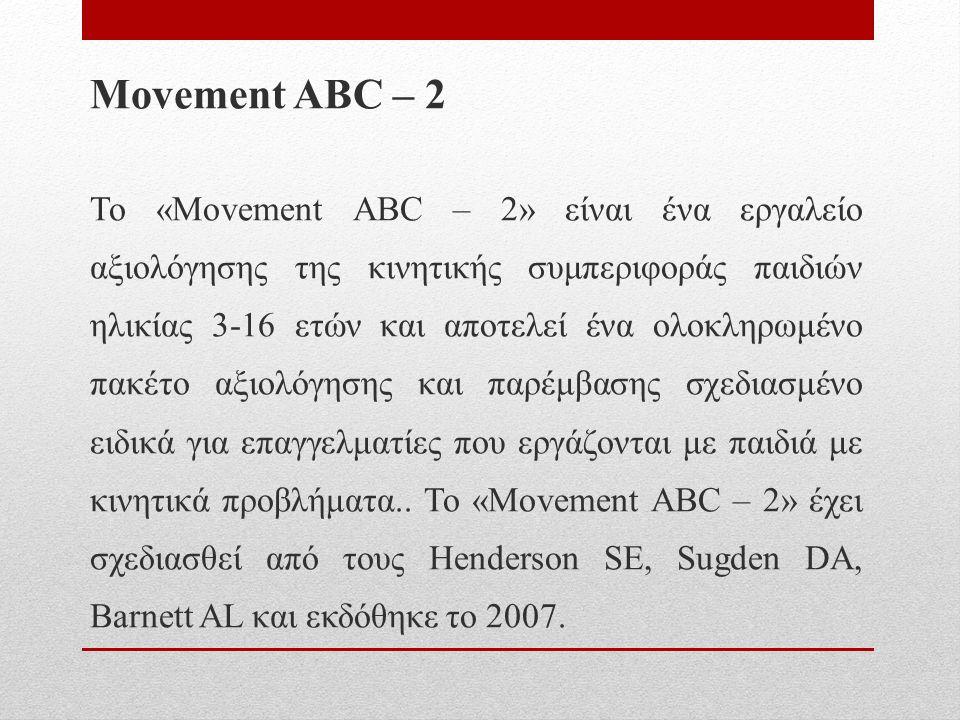 Movement ABC – 2 Το «Movement ABC – 2» είναι ένα εργαλείο αξιολόγησης της κινητικής συμπεριφοράς παιδιών ηλικίας 3-16 ετών και αποτελεί ένα ολοκληρωμένο πακέτο αξιολόγησης και παρέμβασης σχεδιασμένο ειδικά για επαγγελματίες που εργάζονται με παιδιά με κινητικά προβλήματα..