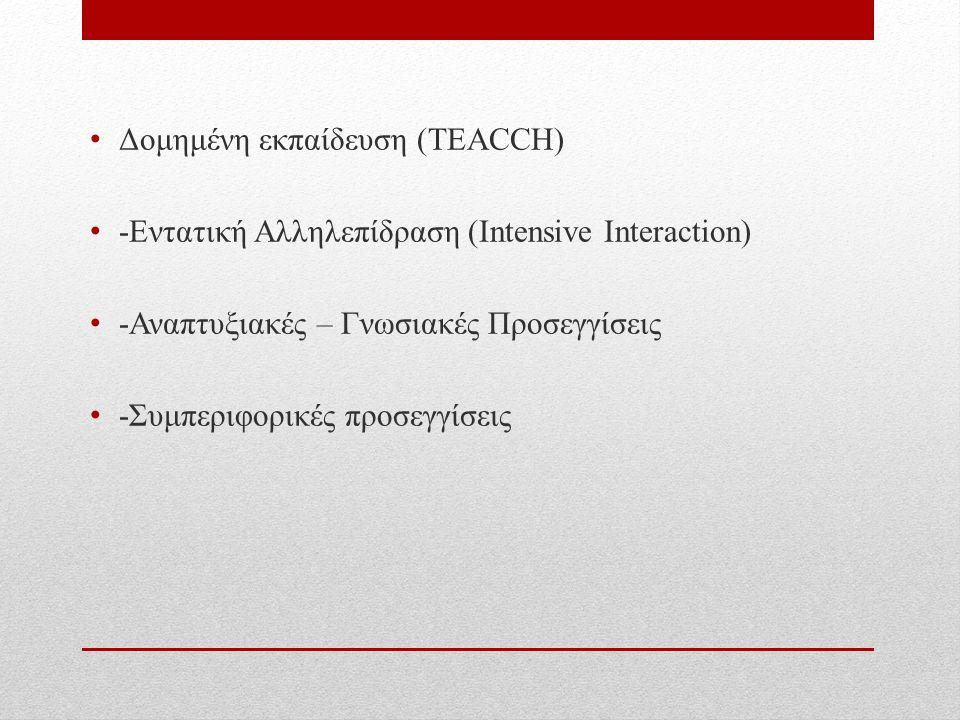 Δομημένη εκπαίδευση (TΕACCH) -Εντατική Αλληλεπίδραση (Intensive Interaction) -Αναπτυξιακές – Γνωσιακές Προσεγγίσεις -Συμπεριφορικές προσεγγίσεις