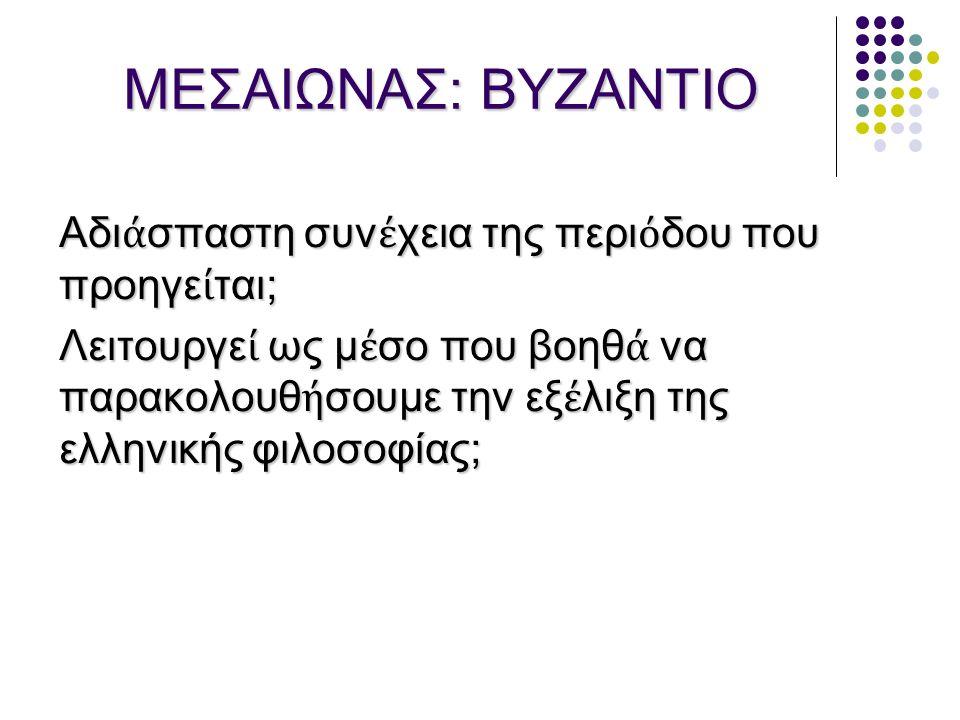 ΜΕΣΑΙΩΝΑΣ: ΒΥΖΑΝΤΙΟ Aδι ά σπαστη συν έ χεια της περι ό δου που προηγε ί ται; Λειτουργε ί ως μ έ σο που βοηθ ά να παρακολουθ ή σουμε την εξ έ λιξη της ελληνικής φιλοσοφίας;