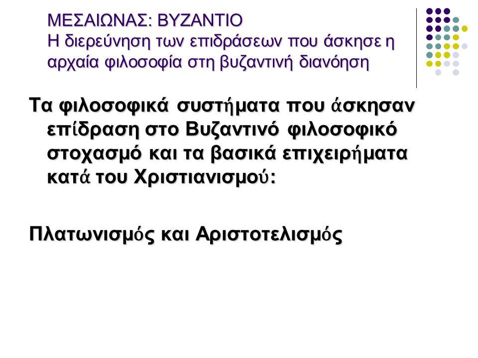 ΜΕΣΑΙΩΝΑΣ: ΒΥΖΑΝΤΙΟ Η διερεύνηση των επιδράσεων που άσκησε η αρχαία φιλοσοφία στη βυζαντινή διανόηση Τα φιλοσοφικά συστ ή ματα που ά σκησαν επ ί δραση στο Βυζαντινό φιλοσοφικό στοχασμό και τα βασικά επιχειρ ή ματα κατ ά του Χριστιανισμο ύ : Πλατωνισμ ό ς και Αριστοτελισμ ό ς