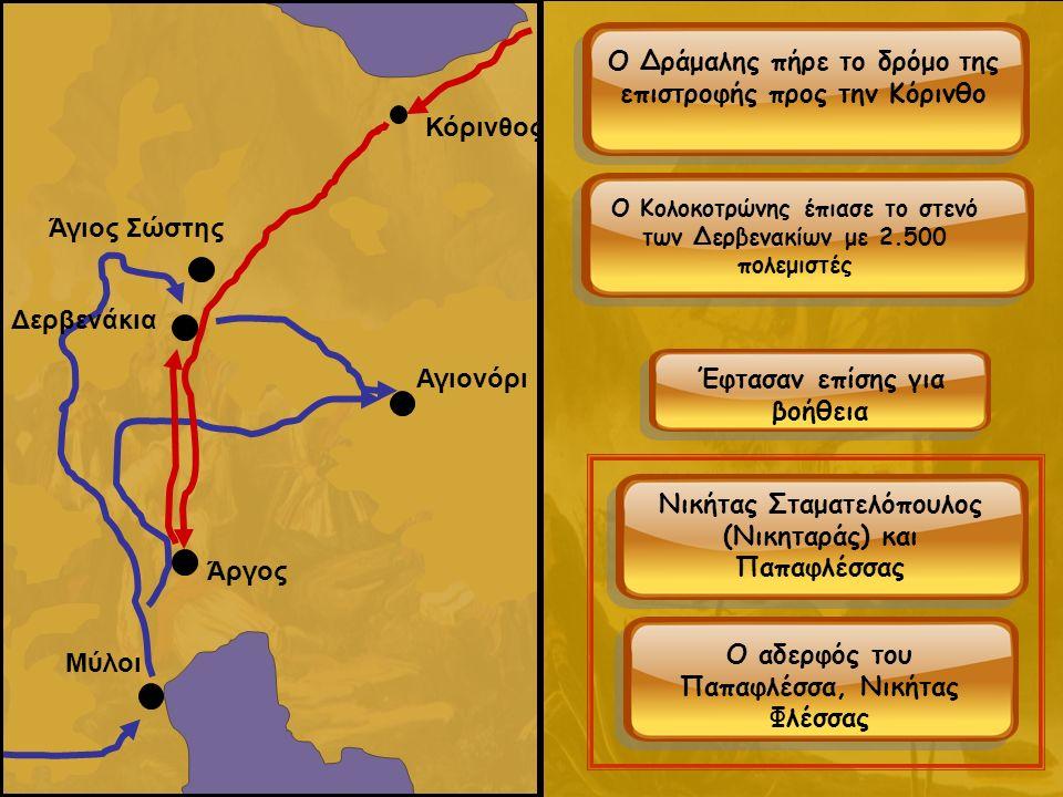 Μύλοι Κόρινθος Αγιονόρι Άργος Δερβενάκια Άγιος Σώστης Ο Δράμαλης πήρε το δρόμο της επιστροφής προς την Κόρινθο Ο Κολοκοτρώνης έπιασε το στενό των Δερβενακίων με 2.500 πολεμιστές Έφτασαν επίσης για βοήθεια Νικήτας Σταματελόπουλος (Νικηταράς) και Παπαφλέσσας Ο αδερφός του Παπαφλέσσα, Νικήτας Φλέσσας