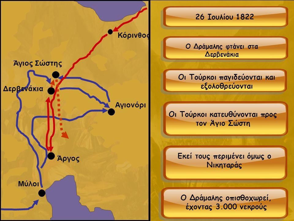 Μύλοι Κόρινθος Αγιονόρι Άργος Δερβενάκια Άγιος Σώστης 26 Ιουλίου 1822 Ο Δράμαλης φτάνει στα Δερβενάκια Οι Τούρκοι παγιδεύονται και εξολοθρεύονται Οι Τούρκοι κατευθύνονται προς τον Άγιο Σώστη Εκεί τους περιμένει όμως ο Νικηταράς Ο Δράμαλης οπισθοχωρεί, έχοντας 3.000 νεκρούς