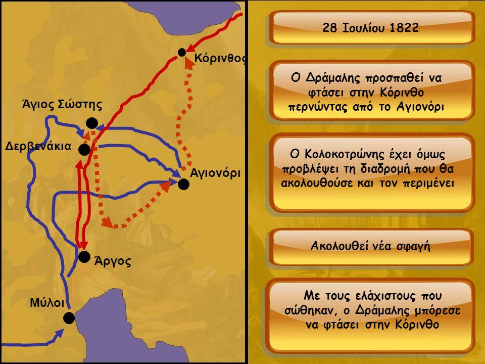 Μύλοι Κόρινθος Αγιονόρι Άργος Δερβενάκια Άγιος Σώστης 28 Ιουλίου 1822 Ο Δράμαλης προσπαθεί να φτάσει στην Κόρινθο περνώντας από το Αγιονόρι Ο Κολοκοτρώνης έχει όμως προβλέψει τη διαδρομή που θα ακολουθούσε και τον περιμένει Ακολουθεί νέα σφαγή Με τους ελάχιστους που σώθηκαν, ο Δράμαλης μπόρεσε να φτάσει στην Κόρινθο