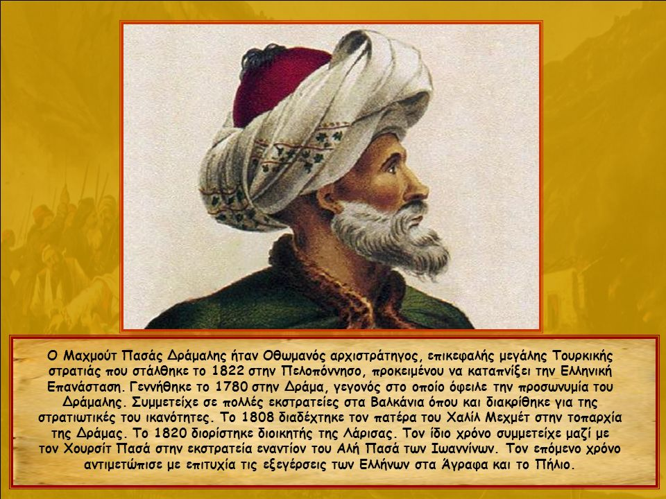 Ο Μαχμούτ Πασάς Δράμαλης ήταν Οθωμανός αρχιστράτηγος, επικεφαλής μεγάλης Τουρκικής στρατιάς που στάλθηκε το 1822 στην Πελοπόννησο, προκειμένου να καταπνίξει την Ελληνική Επανάσταση.
