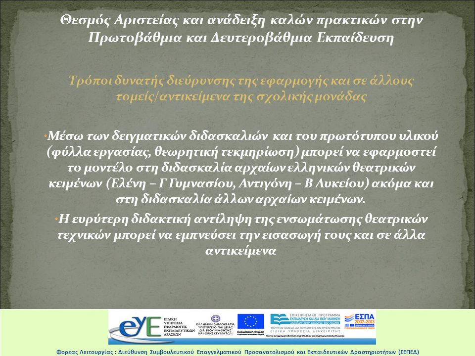 Θεσμός Αριστείας και ανάδειξη καλών πρακτικών στην Πρωτοβάθμια και Δευτεροβάθμια Εκπαίδευση Τρόποι δυνατής διεύρυνσης της εφαρμογής και σε άλλους τομείς/αντικείμενα της σχολικής μονάδας Μέσω των δειγματικών διδασκαλιών και του πρωτότυπου υλικού (φύλλα εργασίας, θεωρητική τεκμηρίωση) μπορεί να εφαρμοστεί το μοντέλο στη διδασκαλία αρχαίων ελληνικών θεατρικών κειμένων (Ελένη – Γ Γυμνασίου, Αντιγόνη – Β Λυκείου) ακόμα και στη διδασκαλία άλλων αρχαίων κειμένων.