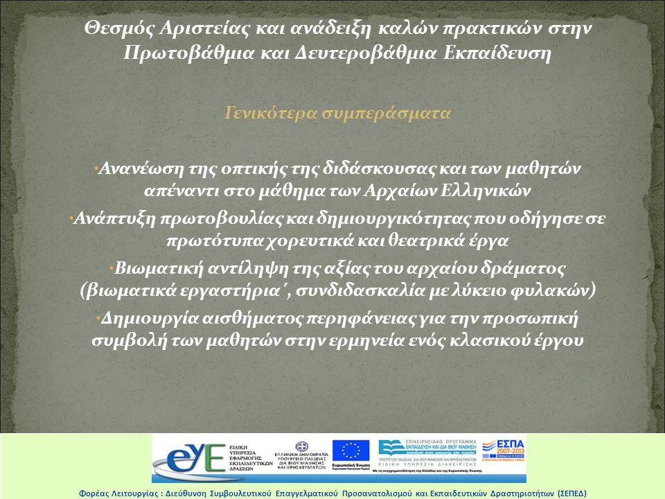 Θεσμός Αριστείας και ανάδειξη καλών πρακτικών στην Πρωτοβάθμια και Δευτεροβάθμια Εκπαίδευση Γενικότερα συμπεράσματα Ανανέωση της οπτικής της διδάσκουσας και των μαθητών απέναντι στο μάθημα των Αρχαίων Ελληνικών Ανάπτυξη πρωτοβουλίας και δημιουργικότητας που οδήγησε σε πρωτότυπα χορευτικά και θεατρικά έργα Βιωματική αντίληψη της αξίας του αρχαίου δράματος (βιωματικά εργαστήρια΄, συνδιδασκαλία με λύκειο φυλακών) Δημιουργία αισθήματος περηφάνειας για την προσωπική συμβολή των μαθητών στην ερμηνεία ενός κλασικού έργου …………..