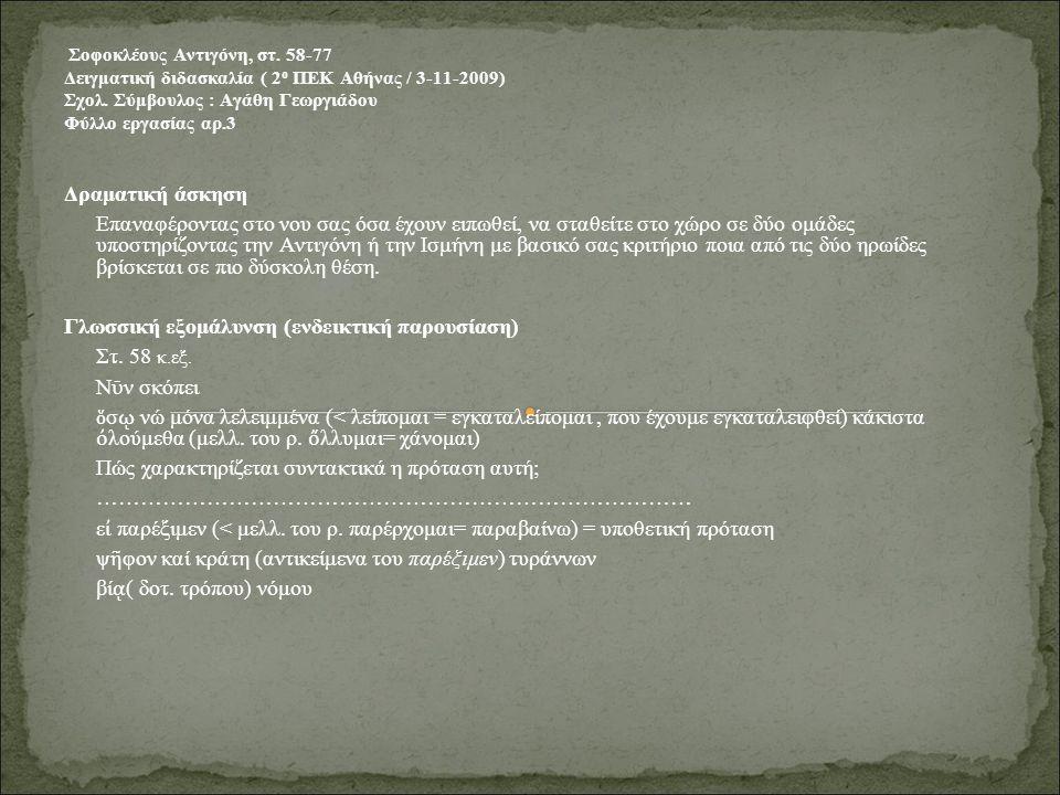 Σοφοκλέους Αντιγόνη, στ. 58-77 Δειγματική διδασκαλία ( 2 ο ΠΕΚ Αθήνας / 3-11-2009) Σχολ. Σύμβουλος : Αγάθη Γεωργιάδου Φύλλο εργασίας αρ.3 Δραματική άσ