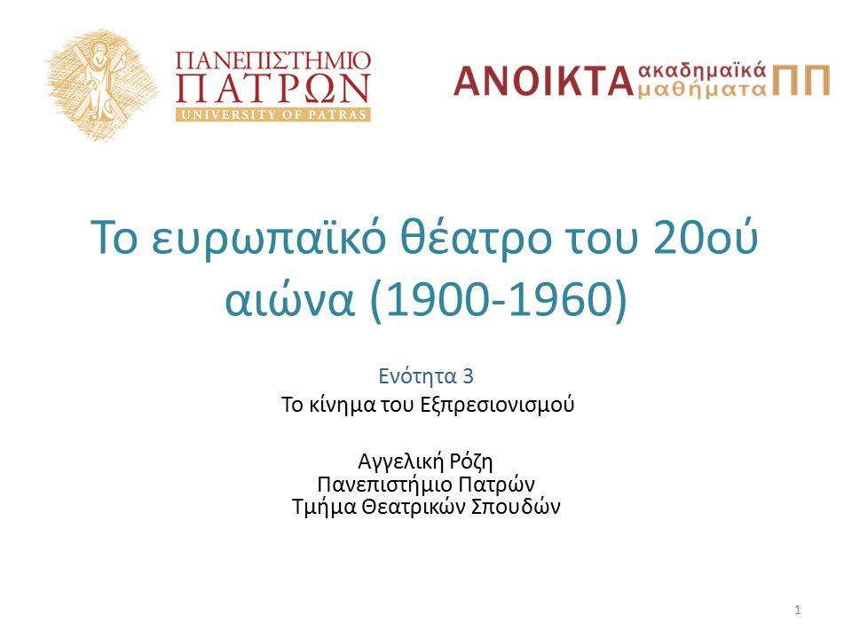 Το ευρωπαϊκό θέατρο του 20ού αιώνα (1900-1960) Ενότητα 3 Το κίνημα του Εξπρεσιονισμού Αγγελική Ρόζη Πανεπιστήμιο Πατρών Τμήμα Θεατρικών Σπουδών 1