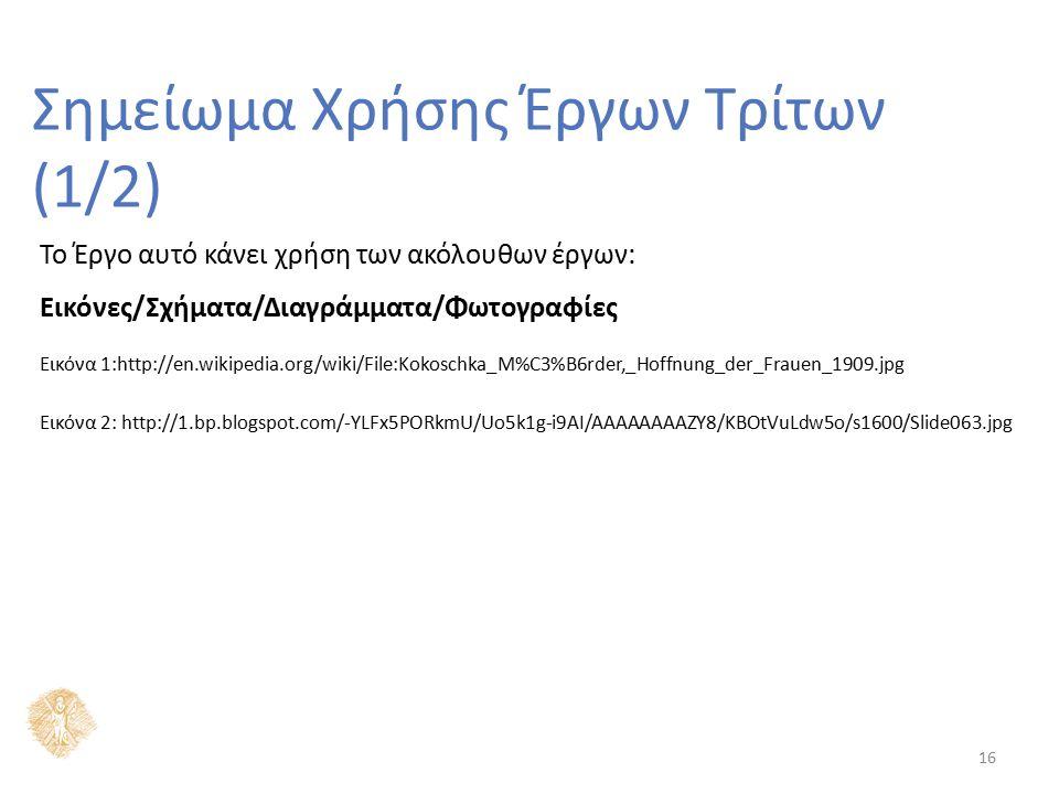 16 Σημείωμα Χρήσης Έργων Τρίτων (1/2) Το Έργο αυτό κάνει χρήση των ακόλουθων έργων: Εικόνες/Σχήματα/Διαγράμματα/Φωτογραφίες Εικόνα 1:http://en.wikipedia.org/wiki/File:Kokoschka_M%C3%B6rder,_Hoffnung_der_Frauen_1909.jpg Εικόνα 2: http://1.bp.blogspot.com/-YLFx5PORkmU/Uo5k1g-i9AI/AAAAAAAAZY8/KBOtVuLdw5o/s1600/Slide063.jpg