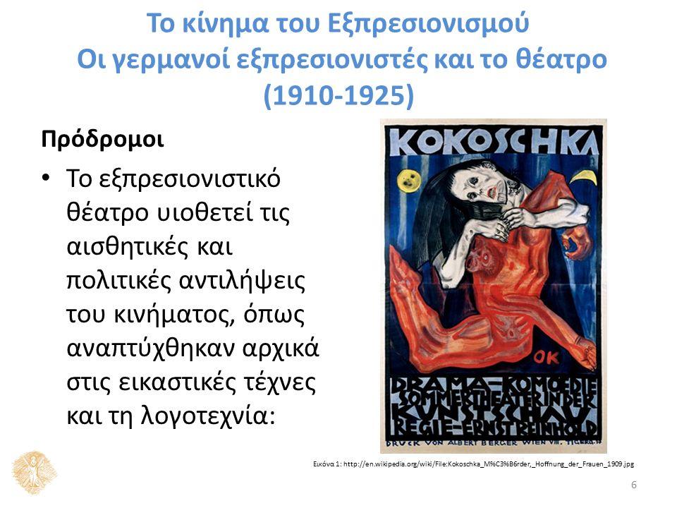 Το κίνημα του Εξπρεσιονισμού Οι γερμανοί εξπρεσιονιστές και το θέατρο (1910-1925) Πρόδρομοι Το εξπρεσιονιστικό θέατρο υιοθετεί τις αισθητικές και πολιτικές αντιλήψεις του κινήματος, όπως αναπτύχθηκαν αρχικά στις εικαστικές τέχνες και τη λογοτεχνία: 6 Εικόνα 1: http://en.wikipedia.org/wiki/File:Kokoschka_M%C3%B6rder,_Hoffnung_der_Frauen_1909.jpg