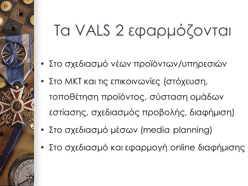 Τα VALS 2 εφαρμόζονται Στο σχεδιασμό νέων προϊόντων/υπηρεσιών Στο ΜΚΤ και τις επικοινωνίες (στόχευση, τοποθέτηση προϊόντος, σύσταση ομάδων εστίασης, σχεδιασμός προβολής, διαφήμιση) Στο σχεδιασμό μέσων (media planning) Στο σχεδιασμό και εφαρμογή online διαφήμισης