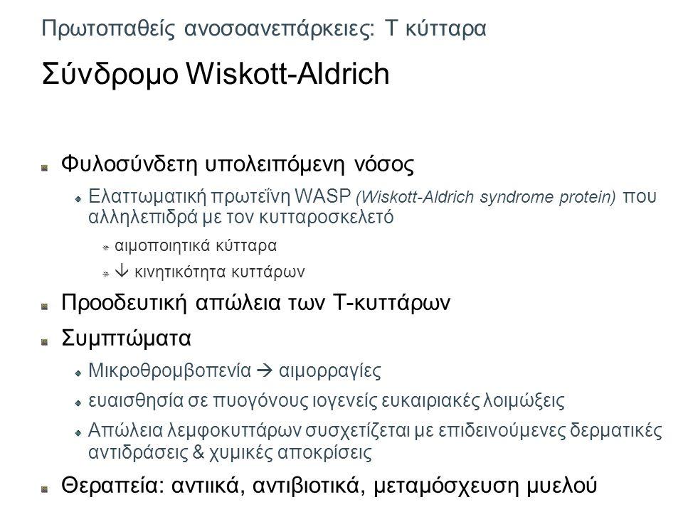 Πρωτοπαθείς ανοσοανεπάρκειες: Τ κύτταρα Σύνδρομο Wiskott-Aldrich Φυλοσύνδετη υπολειπόμενη νόσος Ελαττωματική πρωτεΐνη WASP (Wiskott-Aldrich syndrome protein) που αλληλεπιδρά με τον κυτταροσκελετό  αιμοποιητικά κύτταρα   κινητικότητα κυττάρων Προοδευτική απώλεια των Τ-κυττάρων Συμπτώματα Μικροθρομβοπενία  αιμορραγίες ευαισθησία σε πυογόνους ιογενείς ευκαιριακές λοιμώξεις Απώλεια λεμφοκυττάρων συσχετίζεται με επιδεινούμενες δερματικές αντιδράσεις & χυμικές αποκρίσεις Θεραπεία: αντιικά, αντιβιοτικά, μεταμόσχευση μυελού