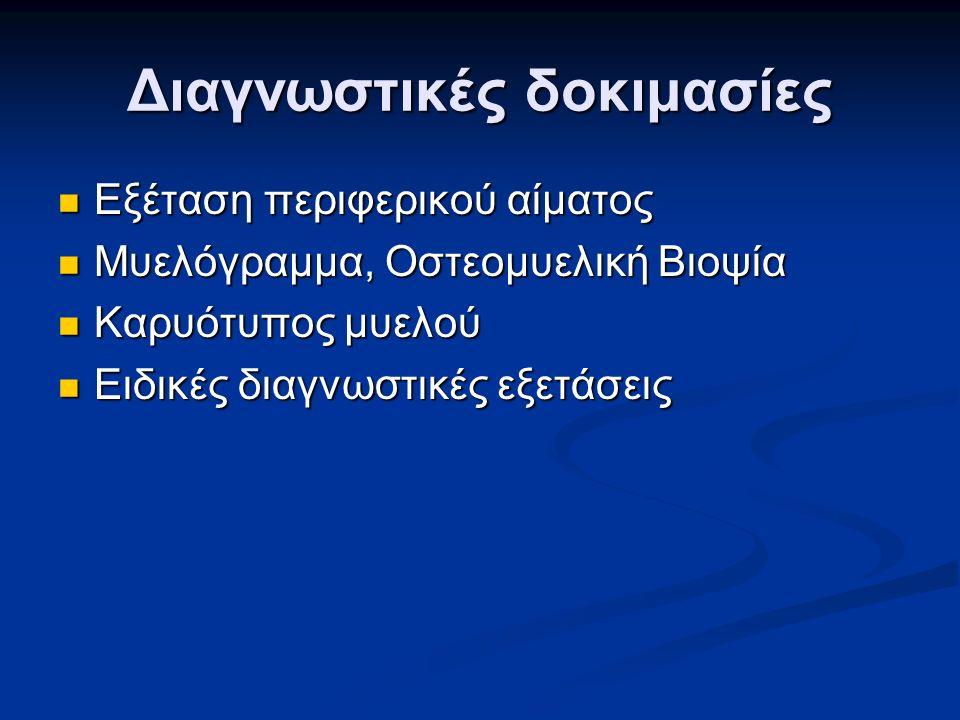 Διαγνωστικές δοκιμασίες Εξέταση περιφερικού αίματος Εξέταση περιφερικού αίματος Μυελόγραμμα, Οστεομυελική Βιοψία Μυελόγραμμα, Οστεομυελική Βιοψία Καρυότυπος μυελού Καρυότυπος μυελού Ειδικές διαγνωστικές εξετάσεις Ειδικές διαγνωστικές εξετάσεις