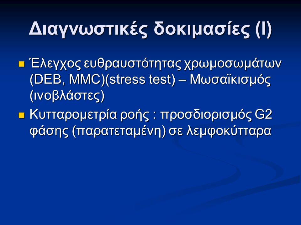 Διαγνωστικές δοκιμασίες (Ι) Έλεγχος ευθραυστότητας χρωμοσωμάτων (DEB, MMC)(stress test) – Μωσαϊκισμός (ινοβλάστες) Έλεγχος ευθραυστότητας χρωμοσωμάτων (DEB, MMC)(stress test) – Μωσαϊκισμός (ινοβλάστες) Κυτταρομετρία ροής : προσδιορισμός G2 φάσης (παρατεταμένη) σε λεμφοκύτταρα Κυτταρομετρία ροής : προσδιορισμός G2 φάσης (παρατεταμένη) σε λεμφοκύτταρα