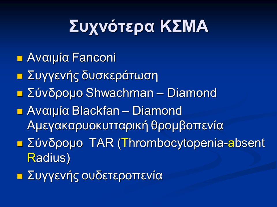 Συχνότερα ΚΣΜΑ Αναιμία Fanconi Αναιμία Fanconi Συγγενής δυσκεράτωση Συγγενής δυσκεράτωση Σύνδρομο Shwachman – Diamond Σύνδρομο Shwachman – Diamond Αναιμία Blackfan – Diamond Αμεγακαρυοκυτταρική θρομβοπενία Αναιμία Blackfan – Diamond Αμεγακαρυοκυτταρική θρομβοπενία Σύνδρομο TAR (Thrombocytopenia-absent Radius) Σύνδρομο TAR (Thrombocytopenia-absent Radius) Συγγενής ουδετεροπενία Συγγενής ουδετεροπενία