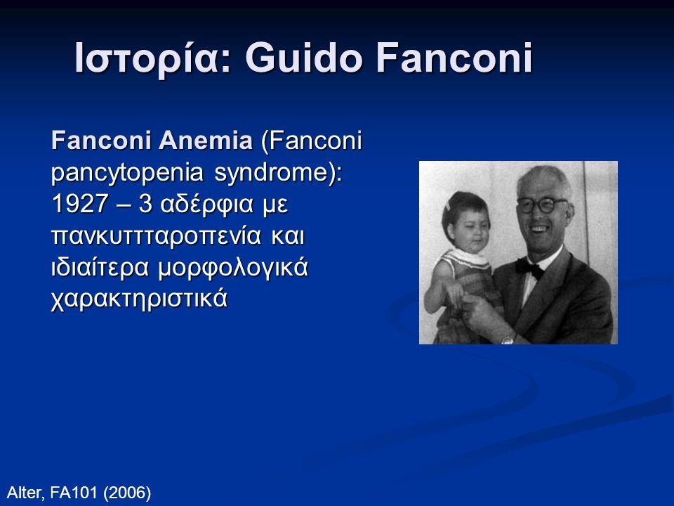 Ιστορία: Guido Fanconi Fanconi Anemia (Fanconi pancytopenia syndrome): 1927 – 3 αδέρφια με πανκυττταροπενία και ιδιαίτερα μορφολογικά χαρακτηριστικά Alter, FA101 (2006)