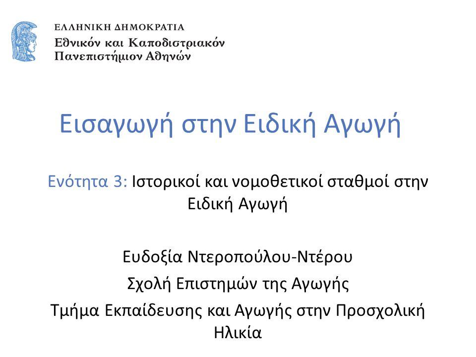 Εισαγωγή στην Ειδική Αγωγή Ενότητα 3: Ιστορικοί και νομοθετικοί σταθμοί στην Ειδική Αγωγή Ευδοξία Ντεροπούλου-Ντέρου Σχολή Επιστημών της Αγωγής Τμήμα