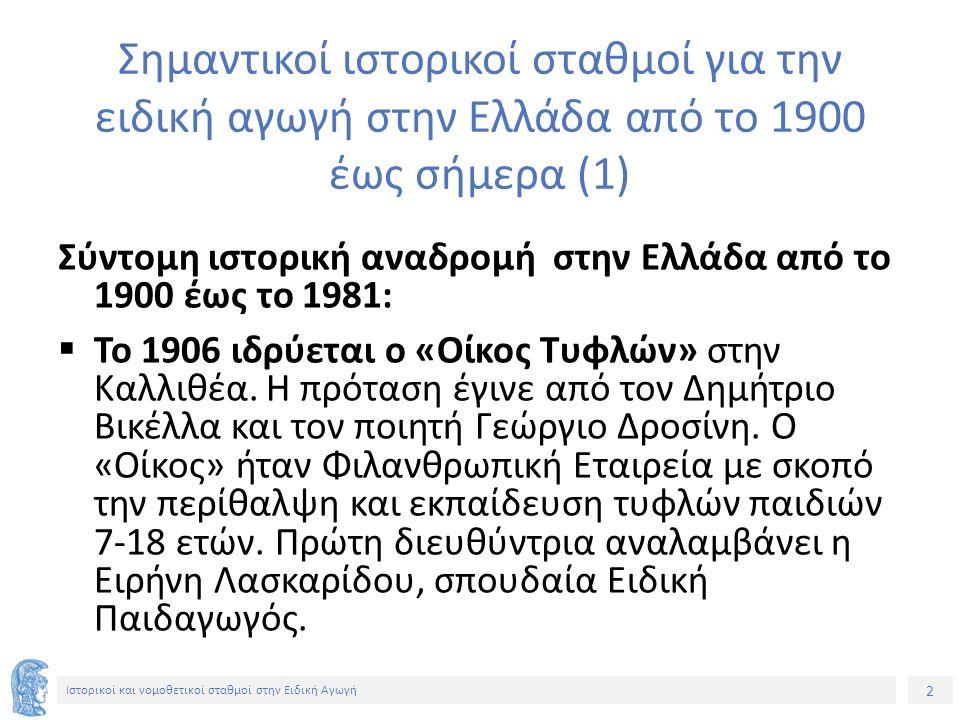 2 Ιστορικοί και νομοθετικοί σταθμοί στην Ειδική Αγωγή Σημαντικοί ιστορικοί σταθμοί για την ειδική αγωγή στην Ελλάδα από το 1900 έως σήμερα (1) Σύντομη ιστορική αναδρομή στην Ελλάδα από το 1900 έως το 1981:  Το 1906 ιδρύεται ο «Οίκος Τυφλών» στην Καλλιθέα.