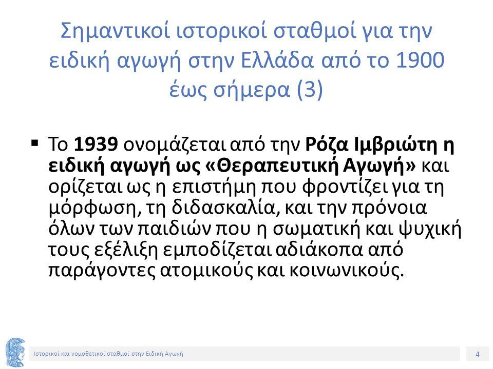 4 Ιστορικοί και νομοθετικοί σταθμοί στην Ειδική Αγωγή Σημαντικοί ιστορικοί σταθμοί για την ειδική αγωγή στην Ελλάδα από το 1900 έως σήμερα (3)  Το 1939 ονομάζεται από την Ρόζα Ιμβριώτη η ειδική αγωγή ως «Θεραπευτική Αγωγή» και ορίζεται ως η επιστήμη που φροντίζει για τη μόρφωση, τη διδασκαλία, και την πρόνοια όλων των παιδιών που η σωματική και ψυχική τους εξέλιξη εμποδίζεται αδιάκοπα από παράγοντες ατομικούς και κοινωνικούς.