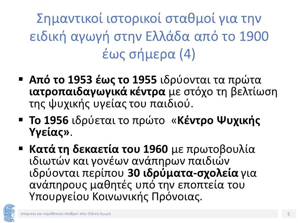 5 Ιστορικοί και νομοθετικοί σταθμοί στην Ειδική Αγωγή Σημαντικοί ιστορικοί σταθμοί για την ειδική αγωγή στην Ελλάδα από το 1900 έως σήμερα (4)  Από το 1953 έως το 1955 ιδρύονται τα πρώτα ιατροπαιδαγωγικά κέντρα με στόχο τη βελτίωση της ψυχικής υγείας του παιδιού.