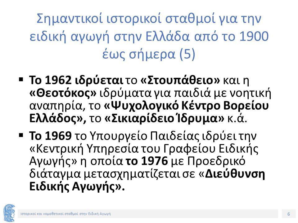 6 Ιστορικοί και νομοθετικοί σταθμοί στην Ειδική Αγωγή Σημαντικοί ιστορικοί σταθμοί για την ειδική αγωγή στην Ελλάδα από το 1900 έως σήμερα (5)  Το 1962 ιδρύεται το «Στουπάθειο» και η «Θεοτόκος» ιδρύματα για παιδιά με νοητική αναπηρία, το «Ψυχολογικό Κέντρο Βορείου Ελλάδος», το «Σικιαρίδειο Ίδρυμα» κ.ά.