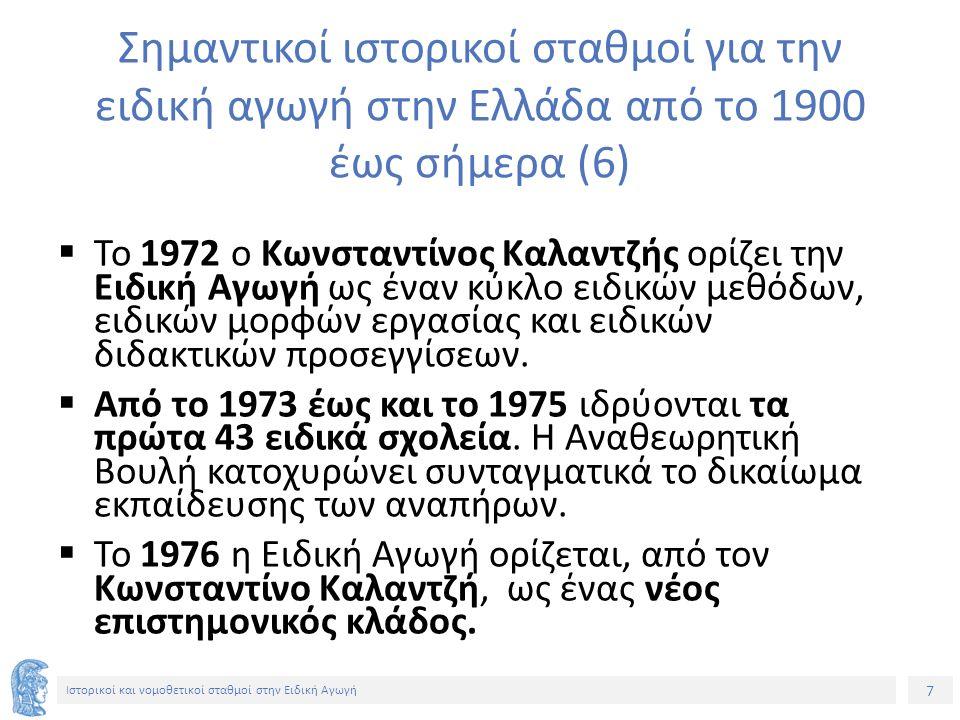 7 Ιστορικοί και νομοθετικοί σταθμοί στην Ειδική Αγωγή Σημαντικοί ιστορικοί σταθμοί για την ειδική αγωγή στην Ελλάδα από το 1900 έως σήμερα (6)  Το 1972 ο Κωνσταντίνος Καλαντζής ορίζει την Ειδική Αγωγή ως έναν κύκλο ειδικών μεθόδων, ειδικών μορφών εργασίας και ειδικών διδακτικών προσεγγίσεων.
