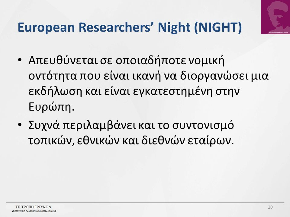 European Researchers' Night (NIGHT) Απευθύνεται σε οποιαδήποτε νομική οντότητα που είναι ικανή να διοργανώσει μια εκδήλωση και είναι εγκατεστημένη στην Ευρώπη.