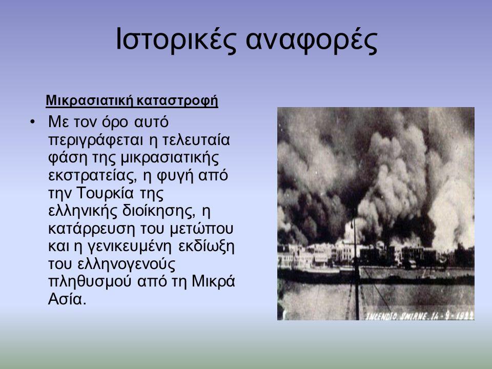 Ιστορικές αναφορές Μικρασιατική καταστροφή Με τον όρο αυτό περιγράφεται η τελευταία φάση της μικρασιατικής εκστρατείας, η φυγή από την Τουρκία της ελληνικής διοίκησης, η κατάρρευση του μετώπου και η γενικευμένη εκδίωξη του ελληνογενούς πληθυσμού από τη Μικρά Ασία.