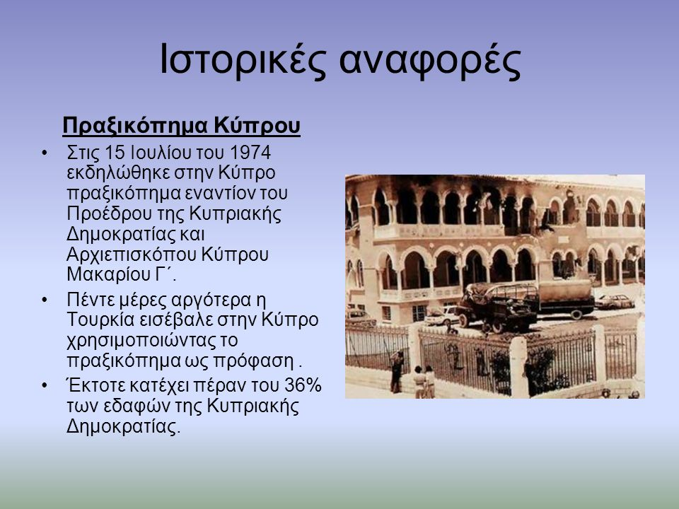 Ιστορικές αναφορές Πραξικόπημα Κύπρου Στις 15 Ιουλίου του 1974 εκδηλώθηκε στην Κύπρο πραξικόπημα εναντίον του Προέδρου της Κυπριακής Δημοκρατίας και Αρχιεπισκόπου Κύπρου Μακαρίου Γ΄.