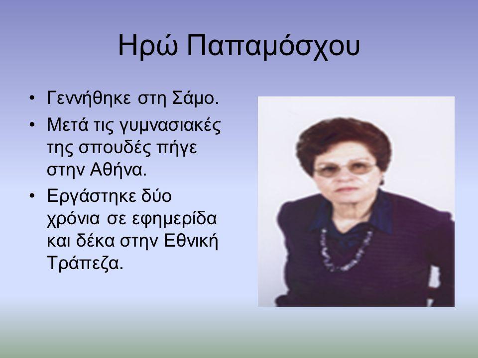Ηρώ Παπαμόσχου Γεννήθηκε στη Σάμο. Μετά τις γυμνασιακές της σπουδές πήγε στην Αθήνα.
