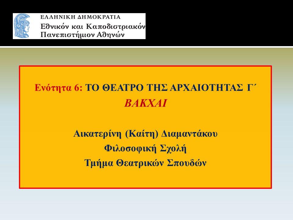 Ενότητα 6: ΤΟ ΘΕΑΤΡΟ ΤΗΣ ΑΡΧΑΙΟΤΗΤΑΣ Γ΄ ΒΑΚΧΑΙ Αικατερίνη (Καίτη) Διαμαντάκου Φιλοσοφική Σχολή Τμήμα Θεατρικών Σπουδών