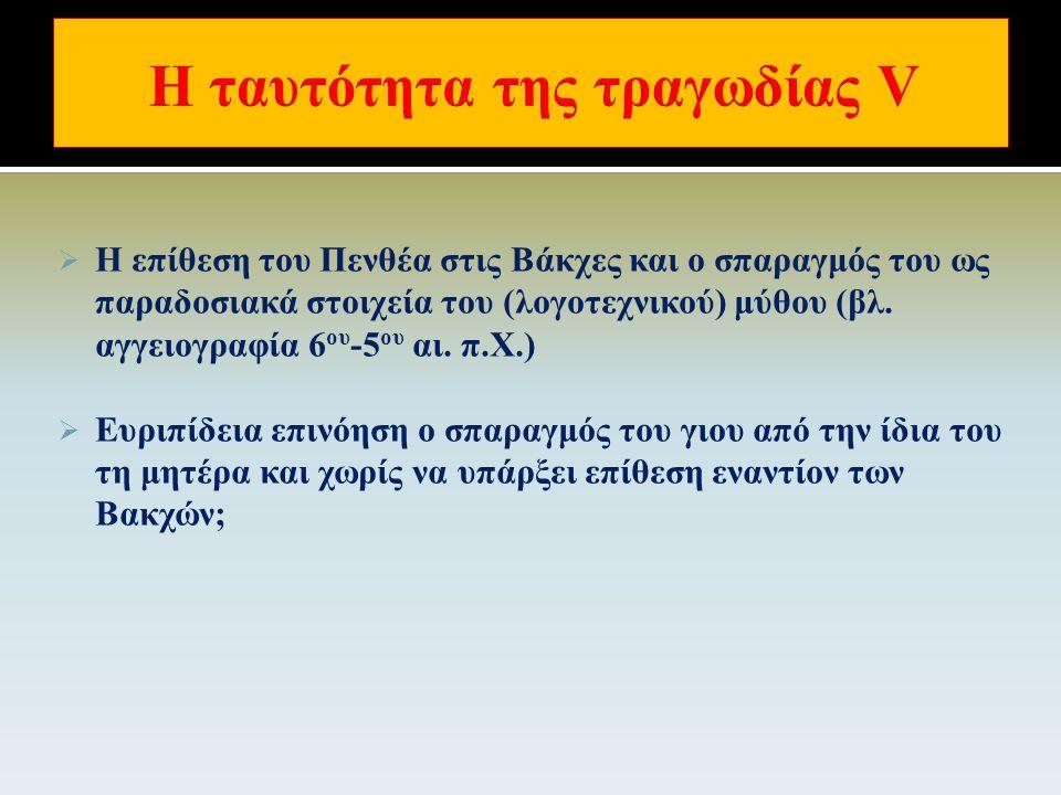  Πρότυπα-πηγές των Βακχών: διονυσιακή λατρεία, «προπαγανδιστικός μύθος» (Λυκούργος, Μινυάδες, Προιτίδες κ.α.), διονυσιακές τραγωδίες και σατυρικά δράματα, Βάκχαι Θέσπιδος (;), Βάκχαι, Πενθεύς, Τροφοί, Σεμέλη, Λυκούργεια (Ηδωνοί, Βασσάρες, Νεανίσκοι, Λυκούργος) Αισχύλου, Βάκχαι Ξενοκλέους (415), Βάκχαι ή Πενθεύς Ιοφώντος κ.ά.
