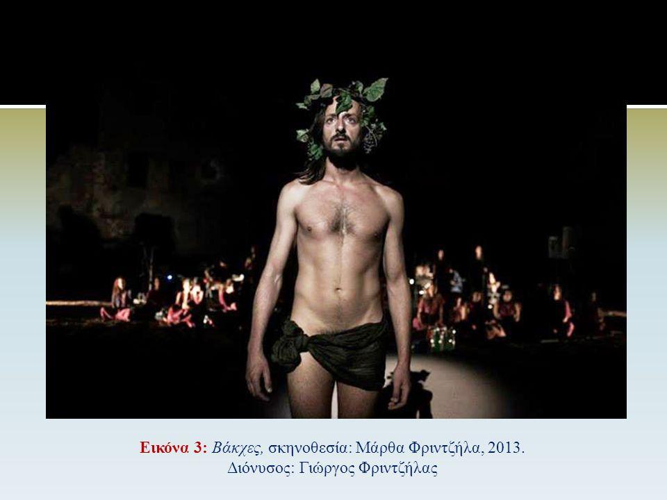 Εικόνα 2: Βάκχες, σκηνοθεσία: Άντζελα Μπρούσκου, 2014 Διόνυσος: Αγλαϊα Παππά