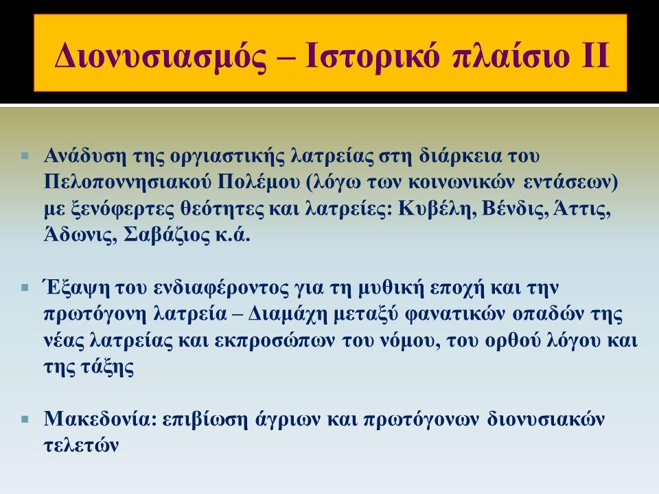  Αποκρυπτογράφηση της Γραμμικής Β΄ (17 ος -13 ος ): πινακίδα στην Πύλο (13 ος αι.) που φέρει το όνομα του Διονύσου  Διονυσιακές γιορτές κατά τον 5 ο αιώνα: παραδοσιακές διασκεδάσεις, κοινωνικού, πολιτικού και πολιτιστικού χαρακτήρα, απομακρυσμένες από την πρωτόγονη θρησκευτική χροιά του διονυσιασμού.