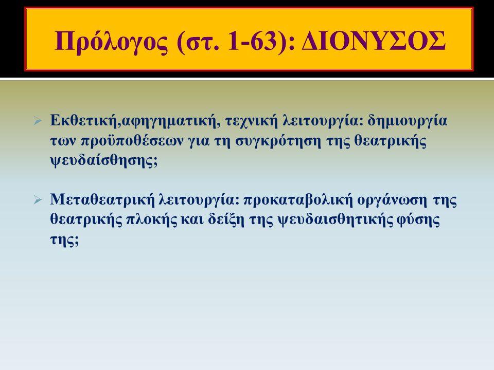  Αφηγηματικός-εκθετικός μονολογικός πρόλογος: αυτοσυστάσεις, προϊστορία του δράματος, χώρος και χρόνος δράσης, ο αναπαριστάμενος επί σκηνής τόπος, τα κύρια πρόσωπα και οι σχέσεις τους, (παραπλανητικές ως έναν βαθμό) νύξεις για τη μέλλουσα εξέλιξη, έμφαση στη μεταμόρφωση του Διονύσου σε θνητό (στ.