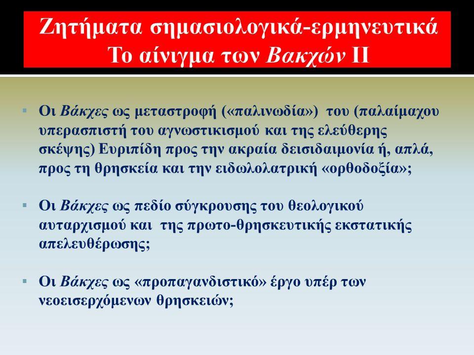  Οι Βάκχες ως καταγγελία της (διονυσιακής) θρησκείας, του φανατισμού, της θρησκοληψίας και των «ψευτοθαυμάτων» ενός «ψευτοθεού»;  Οι Βάκχες ως πεδίο σύγκρουσης των παλιών μυθικών τρόμων και της ανήθικης δεισιδαιμονίας με τις απαιτήσεις του ανθρώπινου λόγου και της ανθρώπινης δικαιοσύνης;  Ο Πενθεύς ως persona του ορθολογιστή και σκεπτικιστή Ευριπίδη, που καταστρέφεται από την ίδια του τη «διασαλευμένη» μητέρα (Αγαύη-Αθήνα);