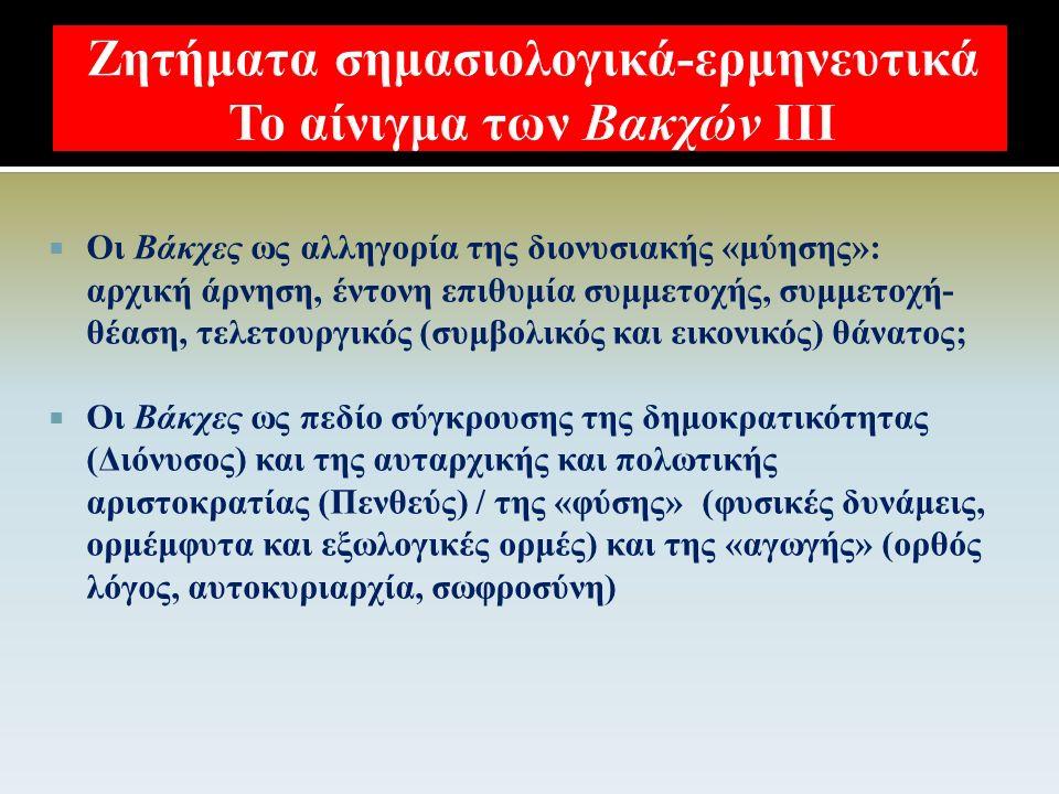  Οι Βάκχες ως μεταστροφή («παλινωδία») του (παλαίμαχου υπερασπιστή του αγνωστικισμού και της ελεύθερης σκέψης) Ευριπίδη προς την ακραία δεισιδαιμονία ή, απλά, προς τη θρησκεία και την ειδωλολατρική «ορθοδοξία»;  Οι Βάκχες ως πεδίο σύγκρουσης του θεολογικού αυταρχισμού και της πρωτο-θρησκευτικής εκστατικής απελευθέρωσης;  Οι Βάκχες ως «προπαγανδιστικό» έργο υπέρ των νεοεισερχόμενων θρησκειών;
