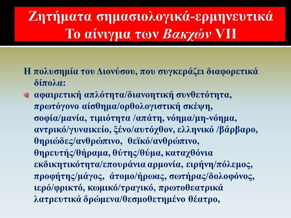  Διόνυσος – Πενθεύς / Ειρήνη – Πόλεμος  Διόνυσος – Πενθεύς / Βάρβαροι – Έλληνες;  Διόνυσος - Πενθεύς / Δημοκρατία – Αριστοκρατία / Ολιγαρχία / Τυραννία;  Διόνυσος - Πενθεύς / Αθήνα – Θήβα  Διόνυσος Βακχών – Διόνυσος Βατράχων