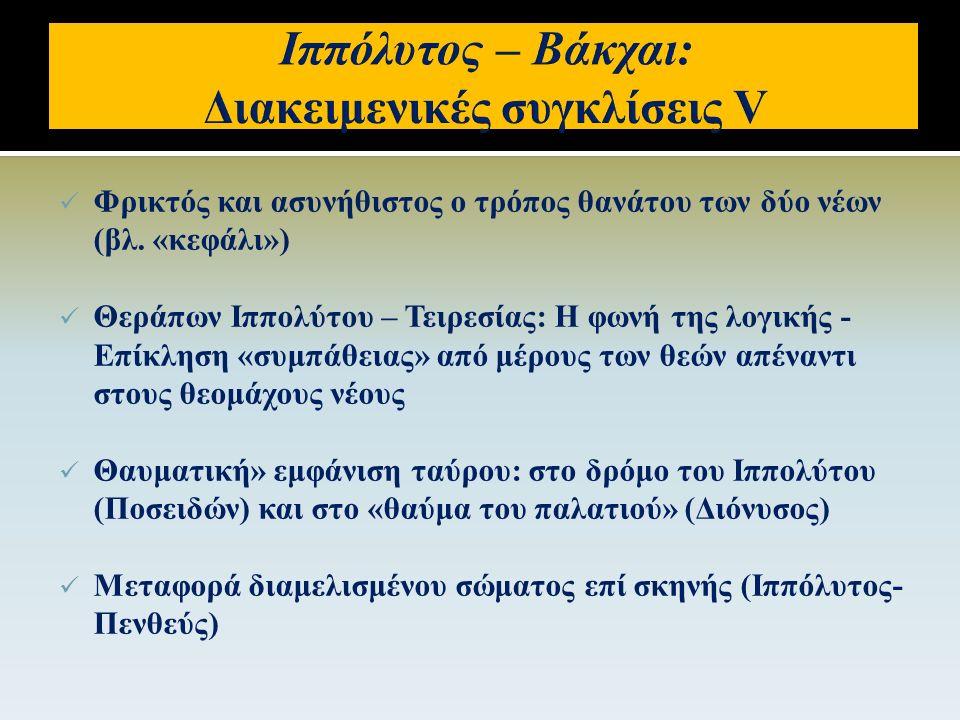  Ιππόλυτος: αδιαφορία για την εξουσία και τη χρήση βίας – Πενθεύς: χαρακτηριστικός «τύραννος»  Ιππόλυτος: σταθερός, «κλειστός» δραματικός χαρακτήρας (συνειδητή και έμφυτη η προσήλωση στην Άρτεμη) – Πενθεύς: εξελισσόμενος, πιο «ανοιχτός» δραματικός χαρακτήρας (καταπιεσμένα σεξουαλικά ένστικτα και απωθημένα που ανέρχονται στην επιφάνεια)