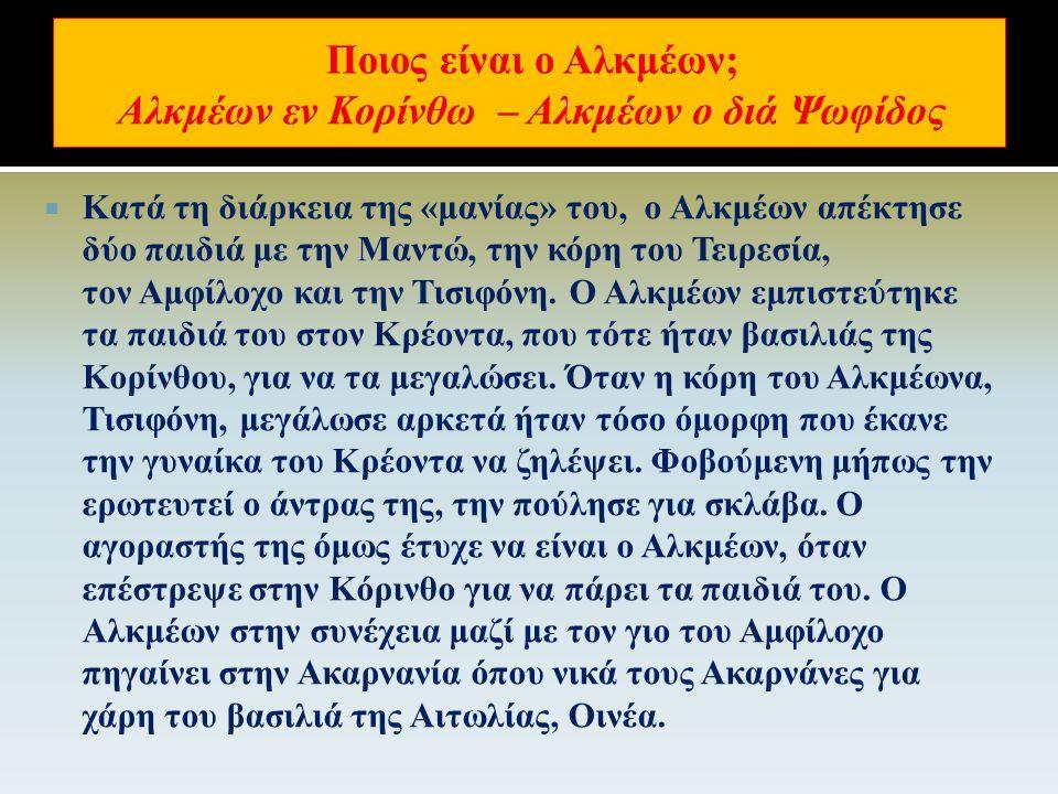  Ο βασιλιάς της Ψωφίδας τον εξαγνίζει και τον παντρεύει με την κόρη του Αλφεσίβοια ή Αρσινόη. Αναγκασμένος να φύγει ως μιαρός μητροκτόνος από την Ψωφ