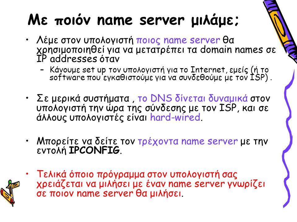 Με ποιόν name server μιλάμε; Λέμε στον υπολογιστή ποιος name server θα χρησιμοποιηθεί για να μετατρέπει τα domain names σε IP addresses όταν –Κάνουμε set up τον υπολογιστή για το Internet, εμείς (ή το software που εγκαθιστούμε για να συνδεθούμε με τον ISP).
