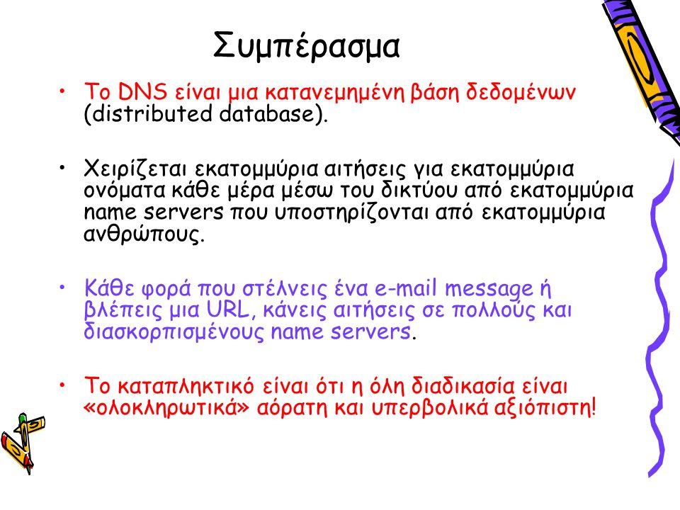 Συμπέρασμα Το DNS είναι μια κατανεμημένη βάση δεδομένων (distributed database). Χειρίζεται εκατομμύρια αιτήσεις για εκατομμύρια ονόματα κάθε μέρα μέσω