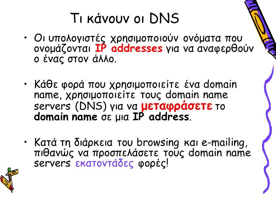 Τι κάνουν οι DNS Οι υπολογιστές χρησιμοποιούν ονόματα που ονομάζονται IP addresses για να αναφερθούν ο ένας στον άλλο. Κάθε φορά που χρησιμοποιείτε έν