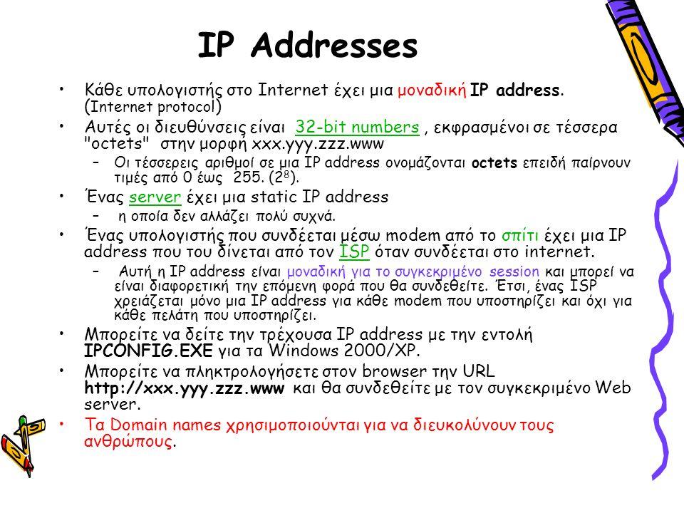 IP Addresses Κάθε υπολογιστής στο Internet έχει μια μοναδική IP address. ( Internet protocol ) Αυτές οι διευθύνσεις είναι 32-bit numbers, εκφρασμένοι