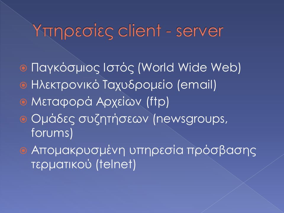  Παγκόσμιος Ιστός (World Wide Web)  Ηλεκτρονικό Ταχυδρομείο (email)  Μεταφορά Αρχείων (ftp)  Ομάδες συζητήσεων (newsgroups, forums)  Απομακρυσμένη υπηρεσία πρόσβασης τερματικού (telnet)