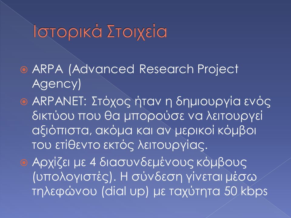  ARPA (Advanced Research Project Agency)  ARPANET: Στόχος ήταν η δημιουργία ενός δικτύου που θα μπορούσε να λειτουργεί αξιόπιστα, ακόμα και αν μερικοί κόμβοι του ετίθεντο εκτός λειτουργίας.