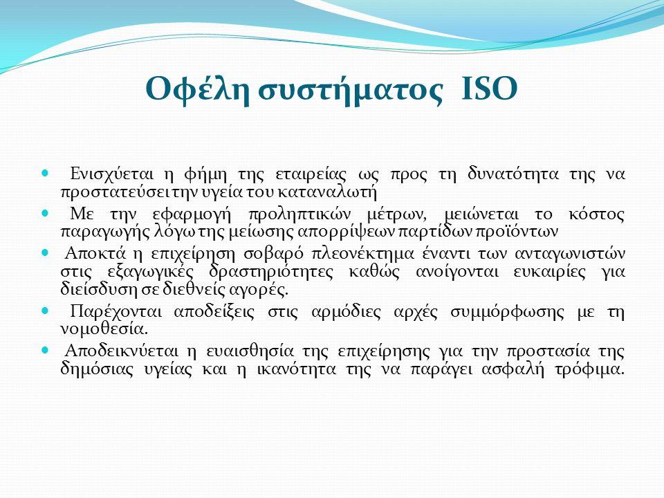 Οφέλη συστήματος ISO Ενισχύεται η φήμη της εταιρείας ως προς τη δυνατότητα της να προστατεύσει την υγεία του καταναλωτή Με την εφαρμογή προληπτικών μέτρων, μειώνεται το κόστος παραγωγής λόγω της μείωσης απορρίψεων παρτίδων προϊόντων Αποκτά η επιχείρηση σοβαρό πλεονέκτημα έναντι των ανταγωνιστών στις εξαγωγικές δραστηριότητες καθώς ανοίγονται ευκαιρίες για διείσδυση σε διεθνείς αγορές.