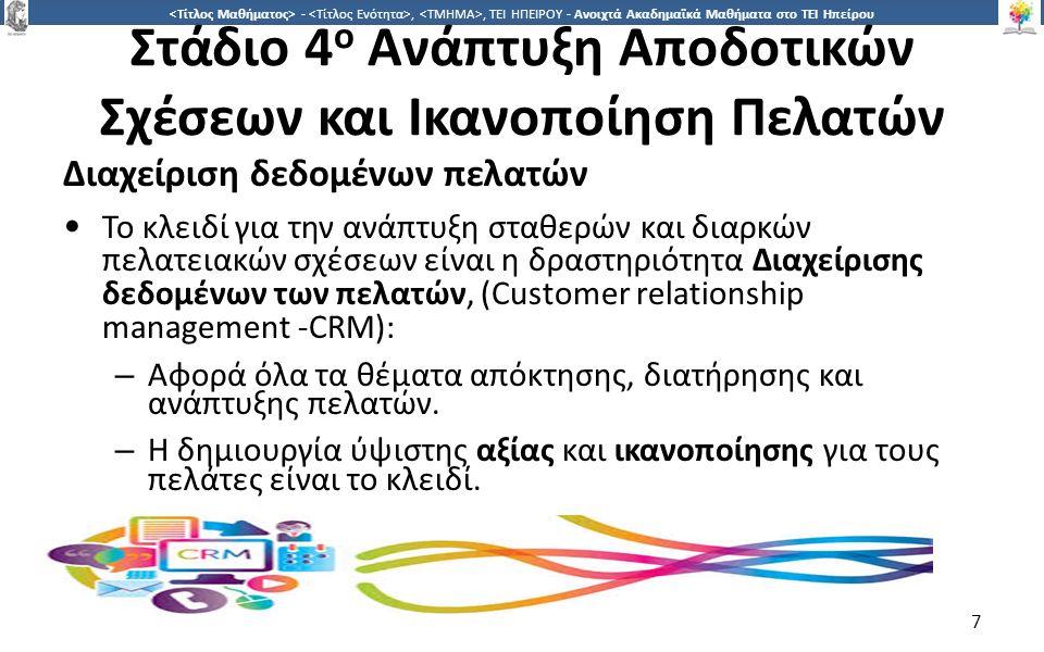 7 -,, ΤΕΙ ΗΠΕΙΡΟΥ - Ανοιχτά Ακαδημαϊκά Μαθήματα στο ΤΕΙ Ηπείρου Στάδιο 4 ο Ανάπτυξη Αποδοτικών Σχέσεων και Ικανοποίηση Πελατών Διαχείριση δεδομένων πελατών Το κλειδί για την ανάπτυξη σταθερών και διαρκών πελατειακών σχέσεων είναι η δραστηριότητα Διαχείρισης δεδομένων των πελατών, (Customer relationship management -CRM): – Αφορά όλα τα θέματα απόκτησης, διατήρησης και ανάπτυξης πελατών.